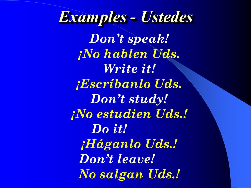 Examples - Ustedes Don't speak! ¡No hablen Uds. Write it!
