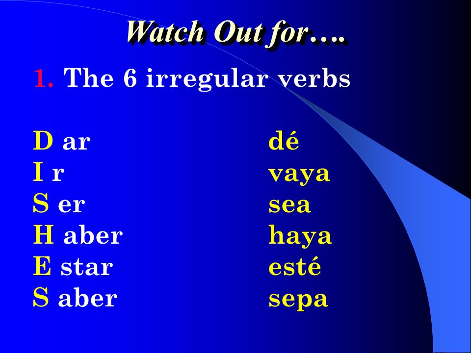 Watch Out for…. The 6 irregular verbs D ar dé I r vaya S er sea