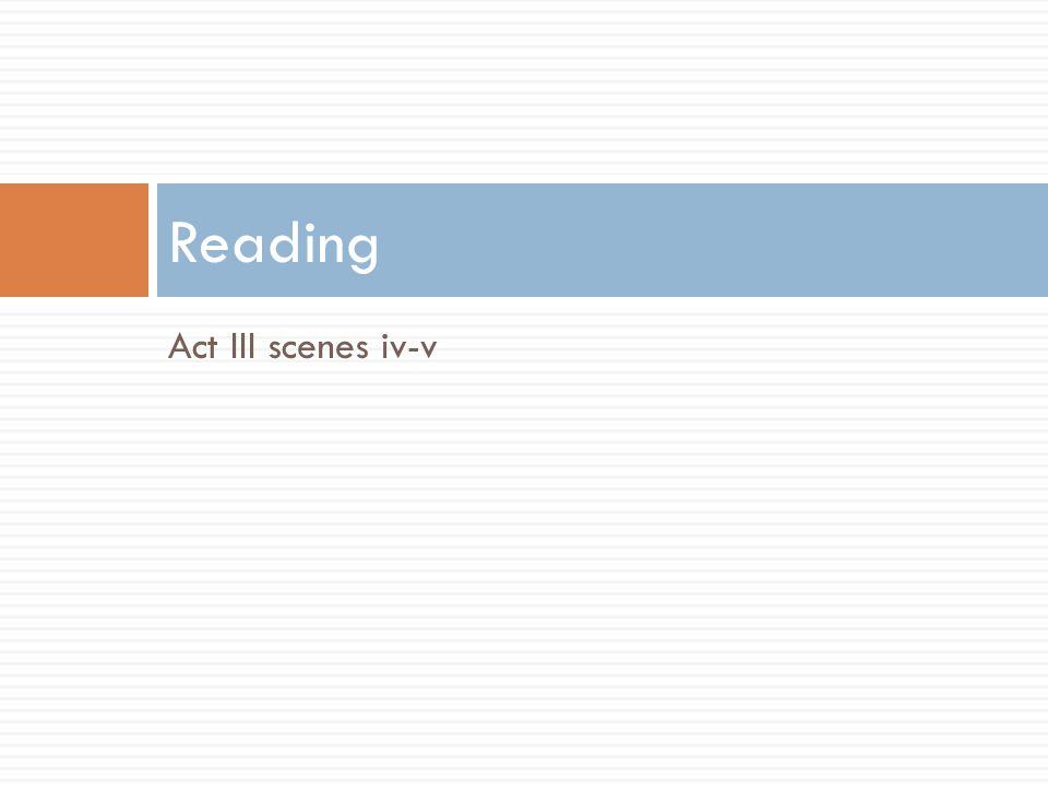 Reading Act III scenes iv-v