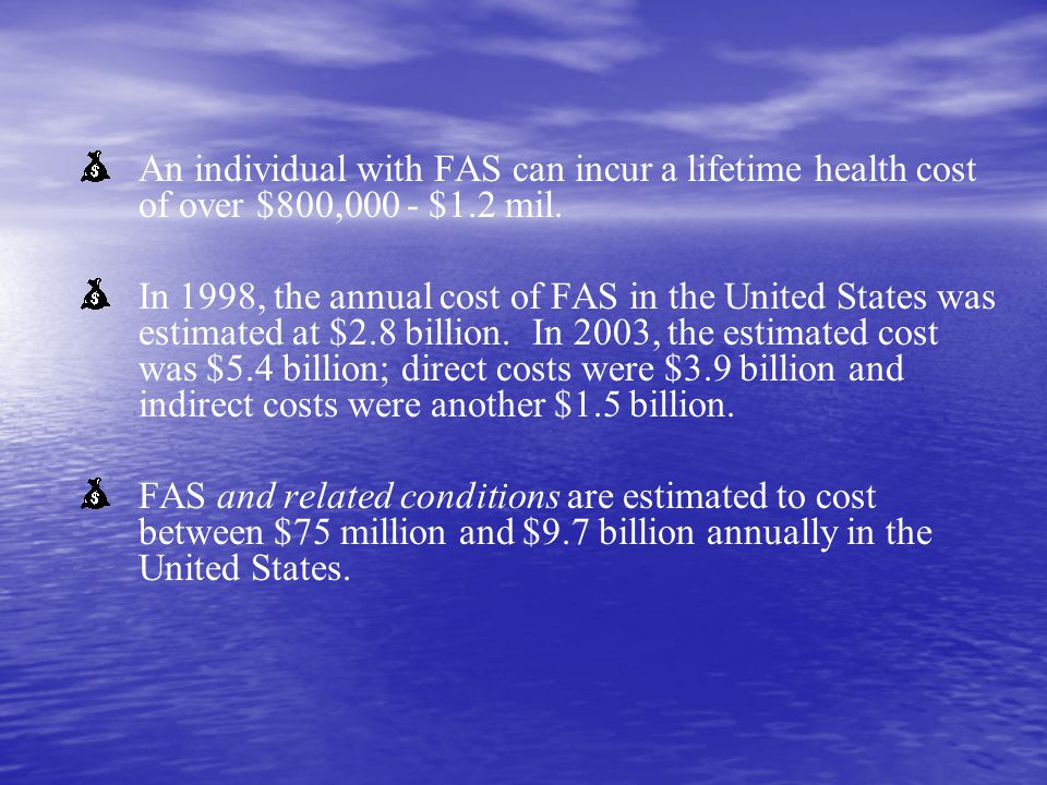 An individual with FAS can incur a lifetime health cost of over $800,000 - $1.2 mil.
