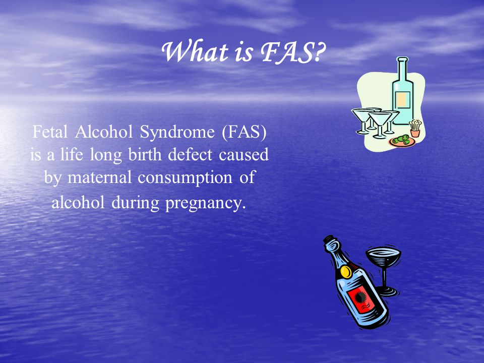What is FAS Fetal Alcohol Syndrome (FAS) is a life long birth defect caused by maternal consumption of alcohol during pregnancy.