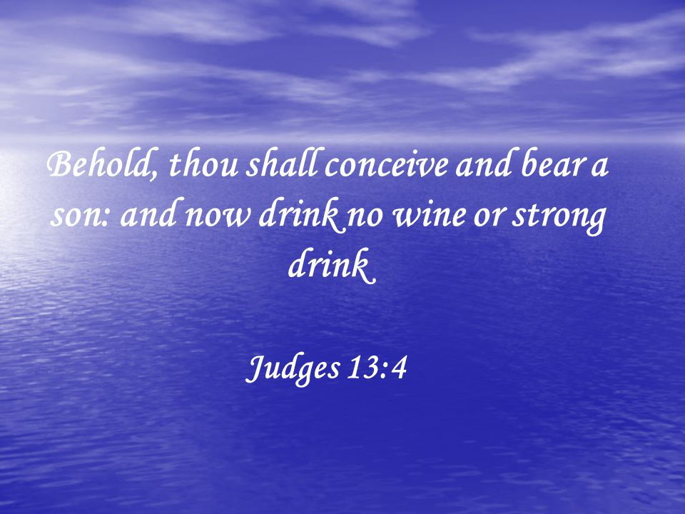 Behold, thou shall conceive and bear a son: and now drink no wine or strong drink Judges 13:4