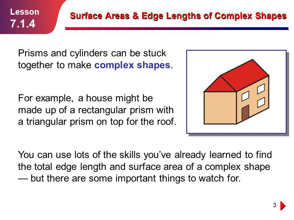 Lesson 7.1.4. Surface Areas & Edge Lengths of Complex Shapes. Prisms and cylinders can be stuck together to make complex shapes.