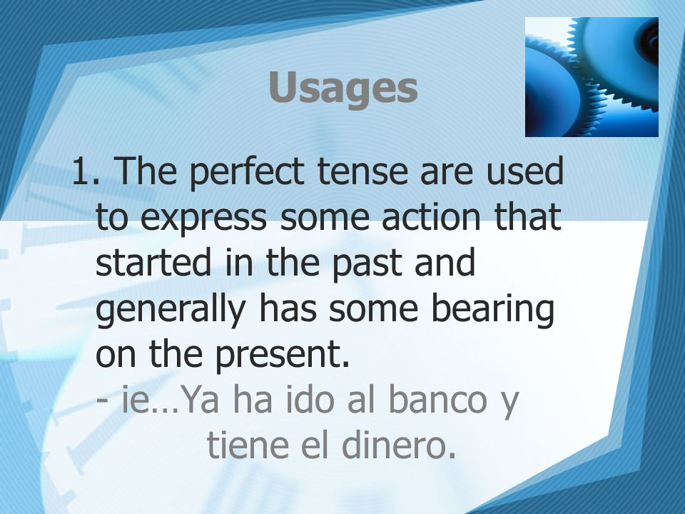 UsagesThe perfect tense are used to express some action that started in the past and generally has some bearing on the present.