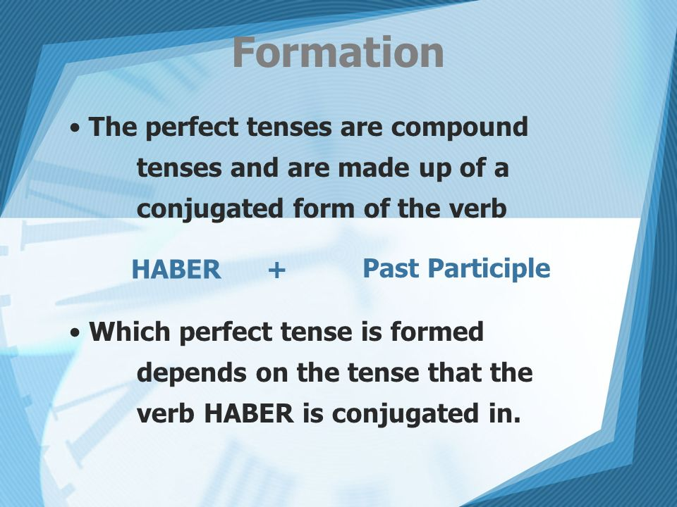 FormationThe perfect tenses are compound tenses and are made up of a conjugated form of the verb.