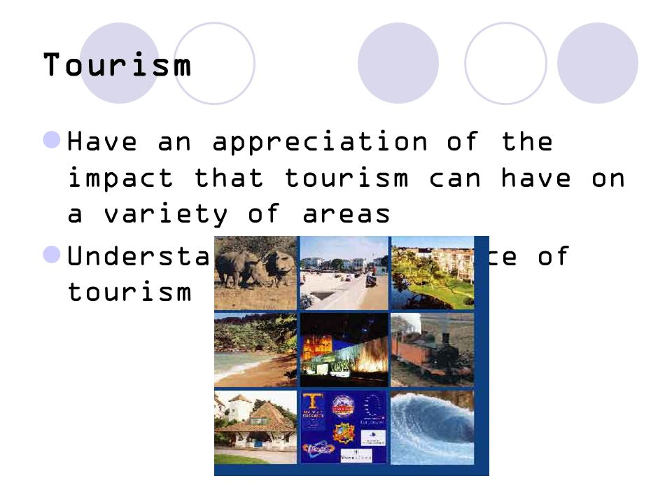 Tourism Have an appreciation of the impact that tourism can have on a variety of areas.