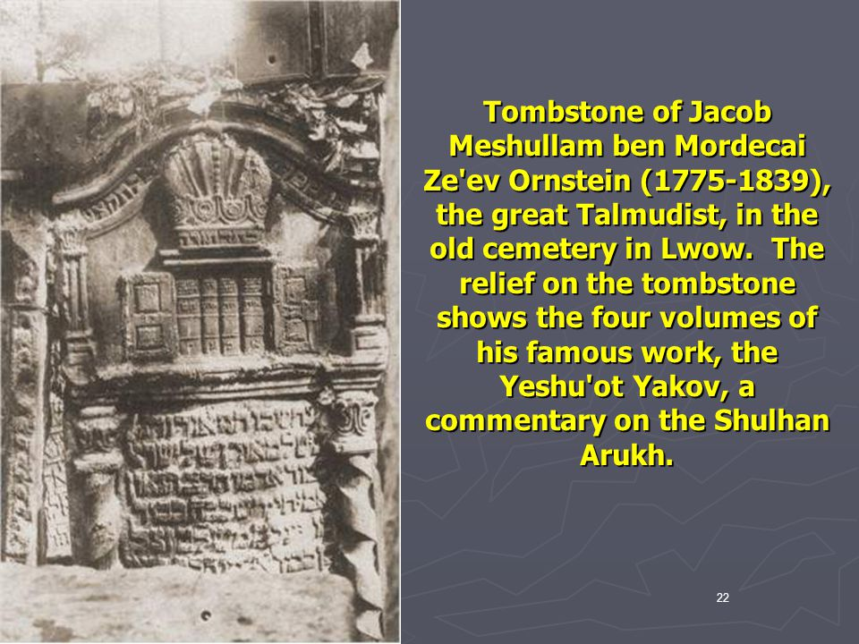 Tombstone of Jacob Meshullam ben Mordecai Ze ev Ornstein (1775-1839), the great Talmudist, in the old cemetery in Lwow. The relief on the tombstone shows the four volumes of his famous work, the Yeshu ot Yakov, a commentary on the Shulhan Arukh.
