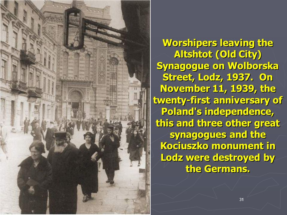 Worshipers leaving the Altshtot (Old City) Synagogue on Wolborska Street, Lodz, 1937. On November 11, 1939, the twenty-first anniversary of Poland s independence, this and three other great synagogues and the Kociuszko monument in Lodz were destroyed by the Germans.