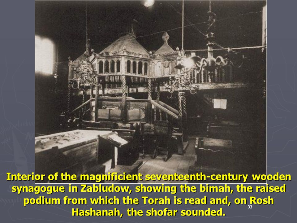 Interior of the magnificient seventeenth-century wooden synagogue in Zabludow, showing the bimah, the raised podium from which the Torah is read and, on Rosh Hashanah, the shofar sounded.