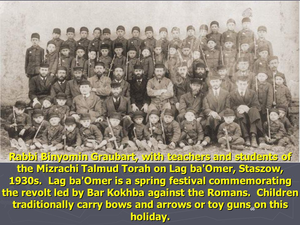Rabbi Binyomin Graubart, with teachers and students of the Mizrachi Talmud Torah on Lag ba Omer, Staszow, 1930s. Lag ba Omer is a spring festival commemorating the revolt led by Bar Kokhba against the Romans. Children traditionally carry bows and arrows or toy guns on this holiday.