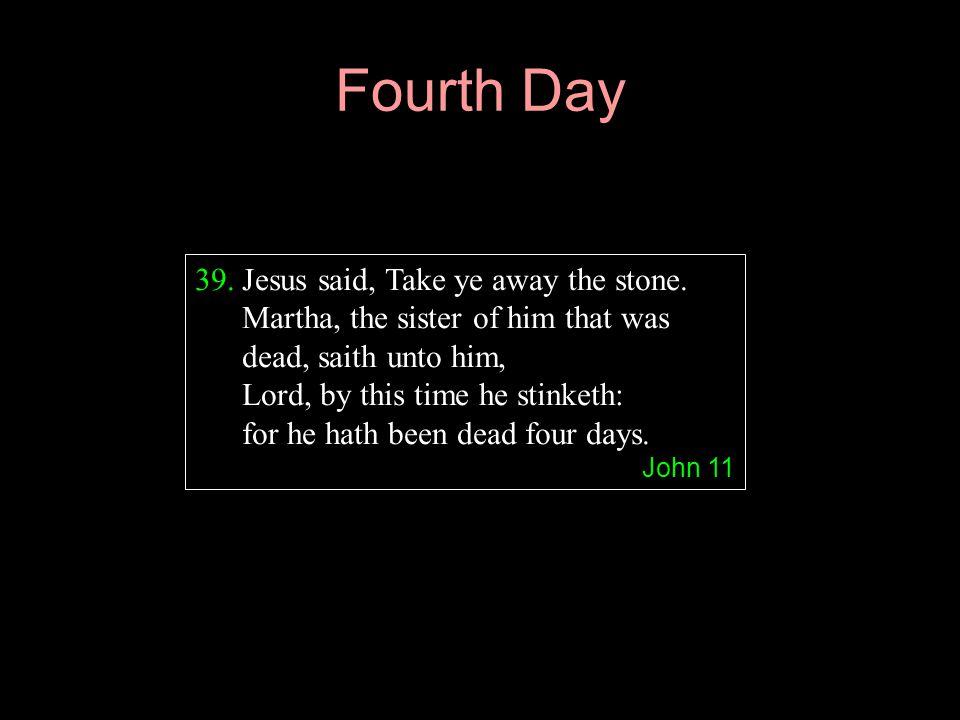Fourth Day Jesus said, Take ye away the stone. Martha, the sister of him that was dead, saith unto him,