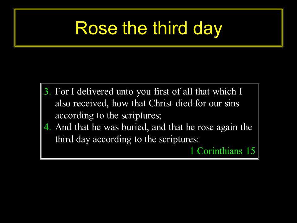 Rose the third day For I delivered unto you first of all that which I also received, how that Christ died for our sins according to the scriptures;