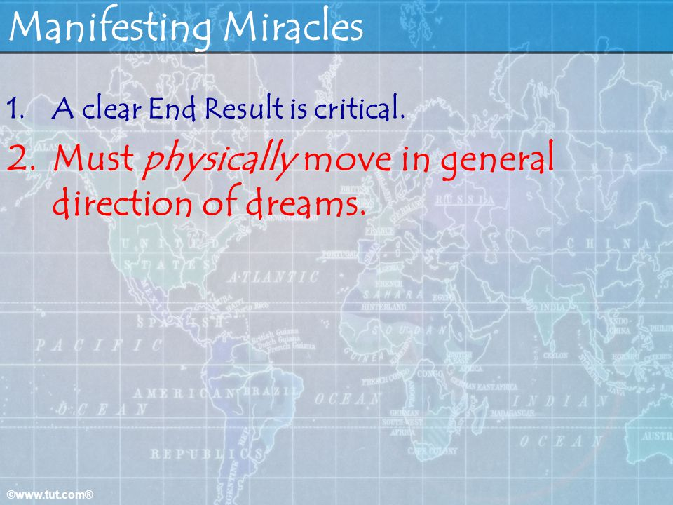 Manifesting Miracles A clear End Result is critical. Must physically move in general direction of dreams.