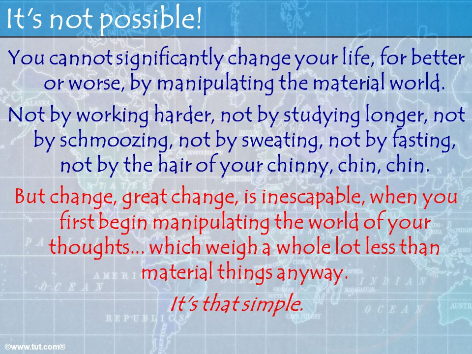 It s not possible! You cannot significantly change your life, for better or worse, by manipulating the material world.