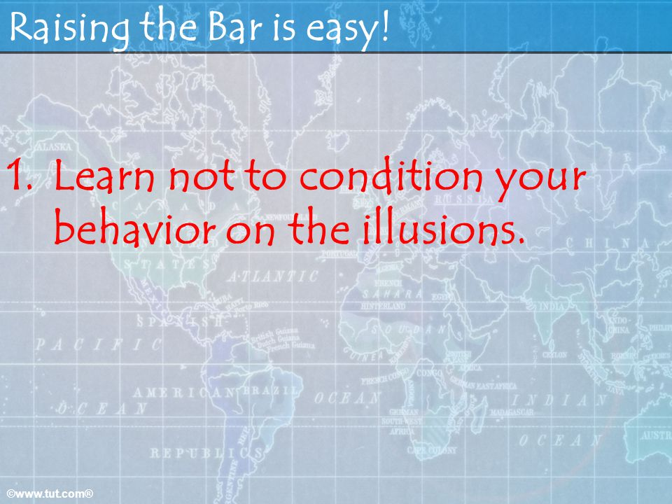 Learn not to condition your behavior on the illusions.