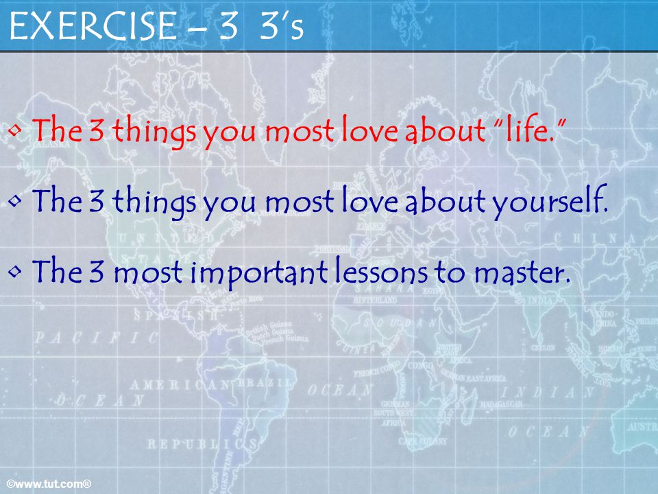 EXERCISE – 3 3's The 3 things you most love about life.