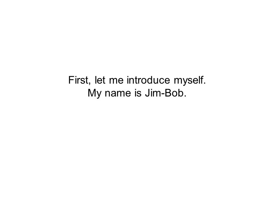 First, let me introduce myself. My name is Jim-Bob.