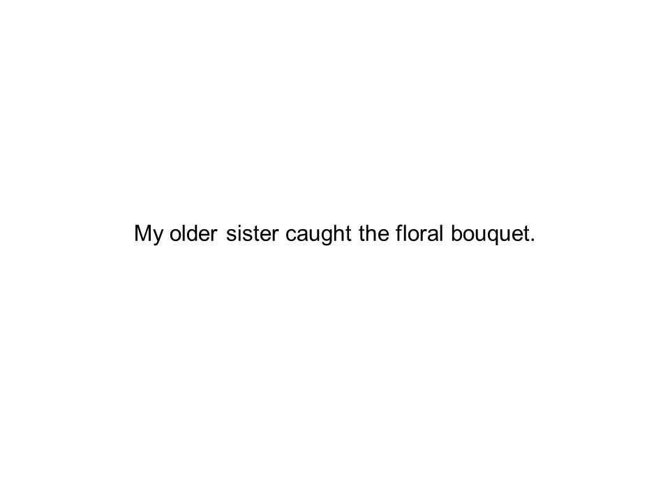 My older sister caught the floral bouquet.