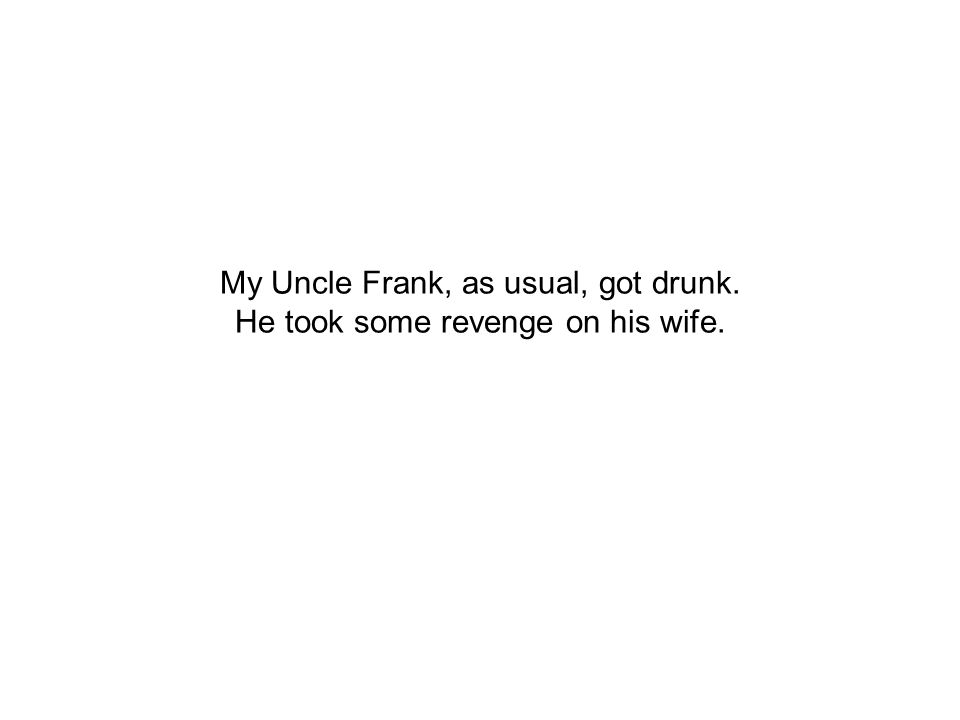 My Uncle Frank, as usual, got drunk. He took some revenge on his wife.