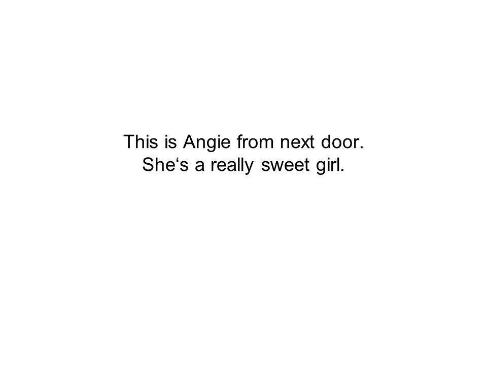 This is Angie from next door. She's a really sweet girl.