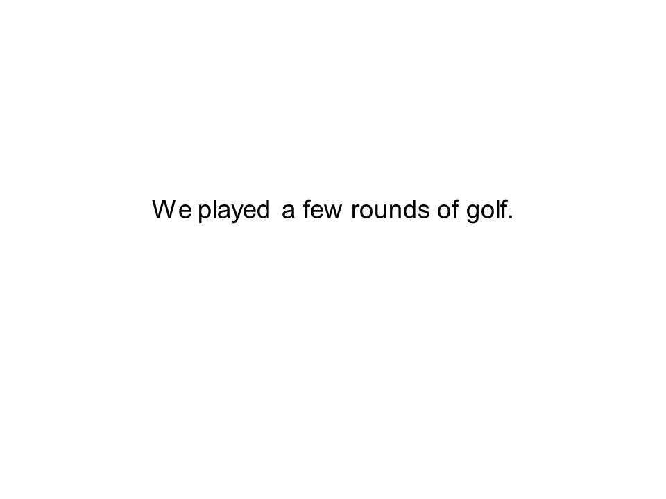 We played a few rounds of golf.