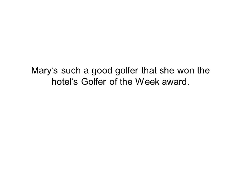 Mary's such a good golfer that she won the hotel's Golfer of the Week award.