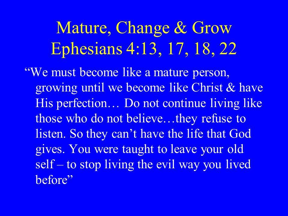 Mature, Change & Grow Ephesians 4:13, 17, 18, 22
