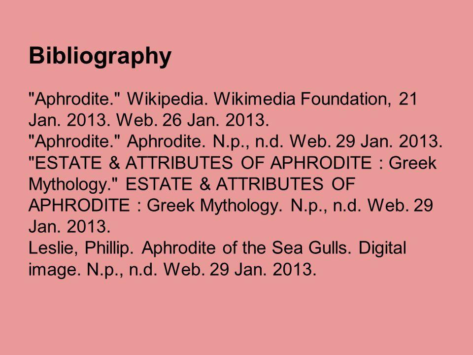 Bibliography Aphrodite. Wikipedia. Wikimedia Foundation, 21 Jan. 2013. Web. 26 Jan. 2013. Aphrodite. Aphrodite. N.p., n.d. Web. 29 Jan. 2013.
