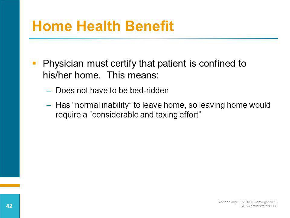 Home Health Benefit Physician must certify that patient is confined to his/her home. This means: Does not have to be bed-ridden.