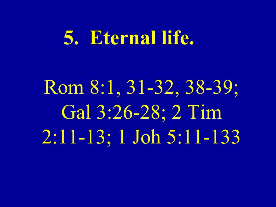5. Eternal life. Rom 8:1, 31-32, 38-39; Gal 3:26-28; 2 Tim 2:11-13; 1 Joh 5:11-133