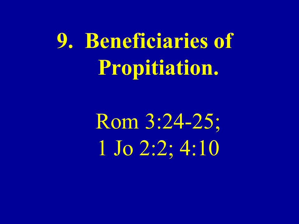 9. Beneficiaries of Propitiation. Rom 3:24-25; 1 Jo 2:2; 4:10