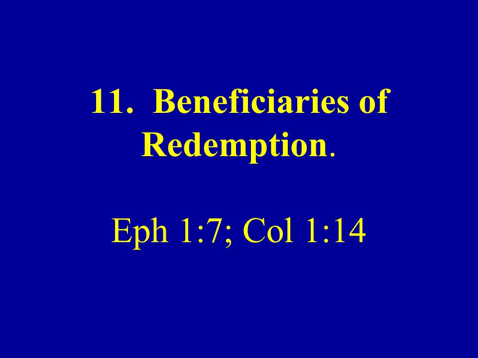11. Beneficiaries of Redemption. Eph 1:7; Col 1:14