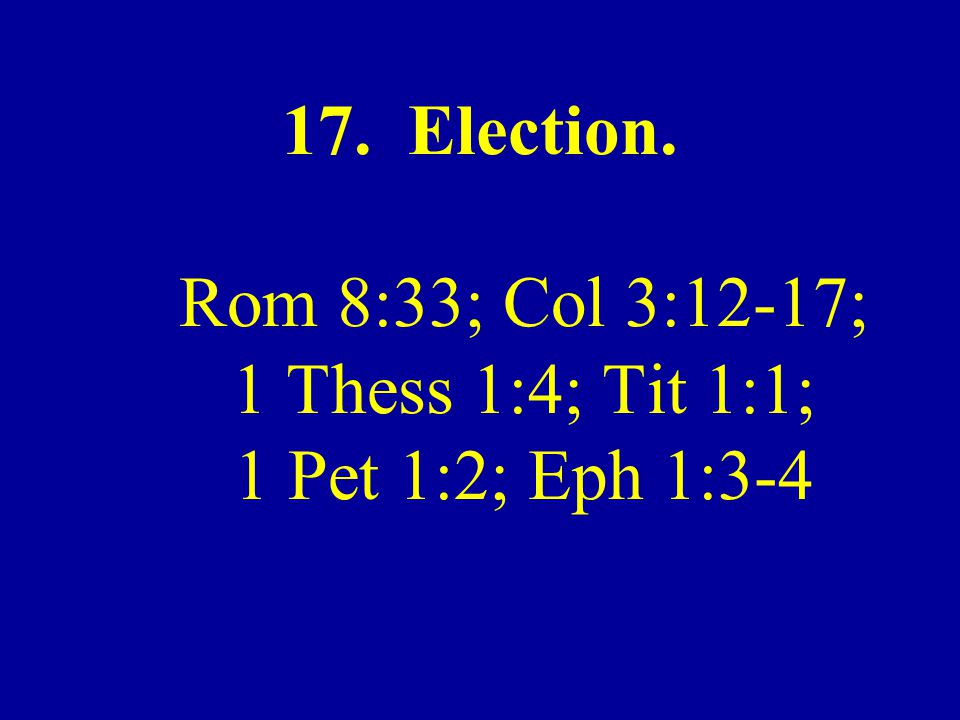 17. Election. Rom 8:33; Col 3:12-17; 1 Thess 1:4; Tit 1:1; 1 Pet 1:2; Eph 1:3-4