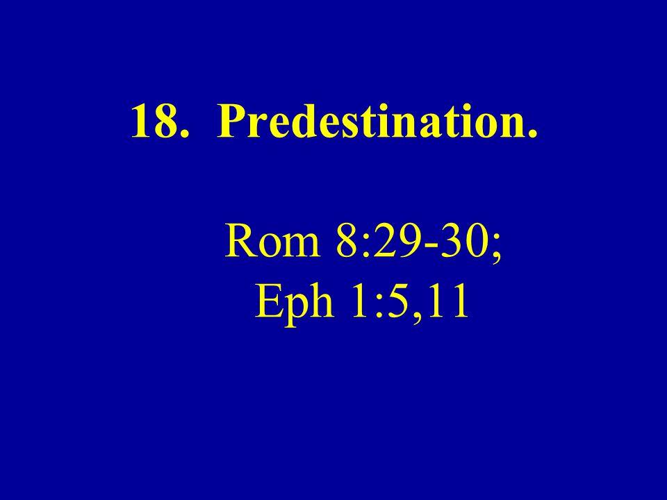 18. Predestination. Rom 8:29-30; Eph 1:5,11