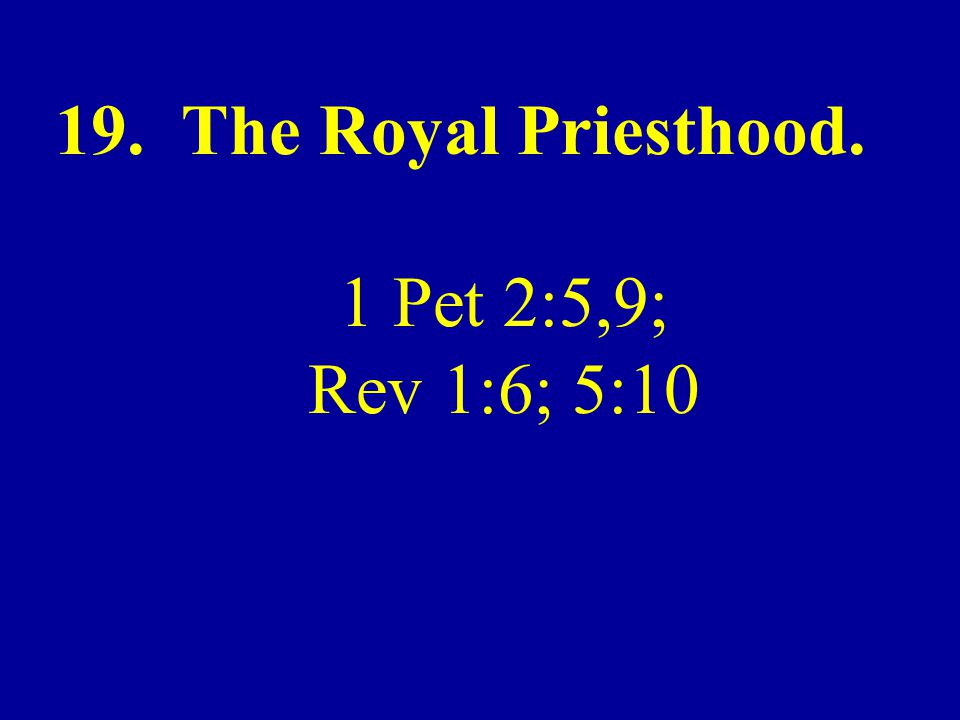 19. The Royal Priesthood. 1 Pet 2:5,9; Rev 1:6; 5:10