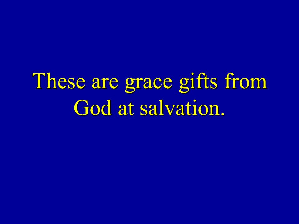 These are grace gifts from God at salvation.