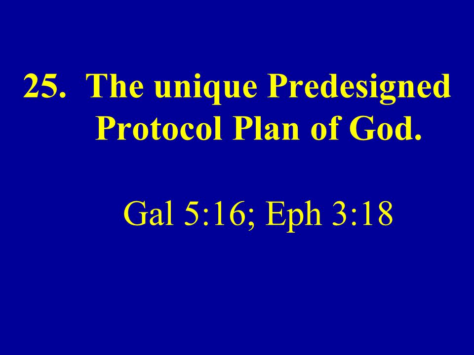25. The unique Predesigned Protocol Plan of God. Gal 5:16; Eph 3:18