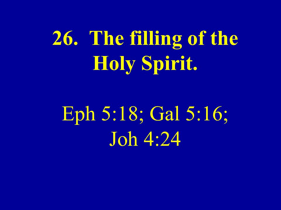 26. The filling of the Holy Spirit. Eph 5:18; Gal 5:16; Joh 4:24