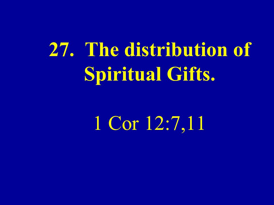 27. The distribution of Spiritual Gifts. 1 Cor 12:7,11