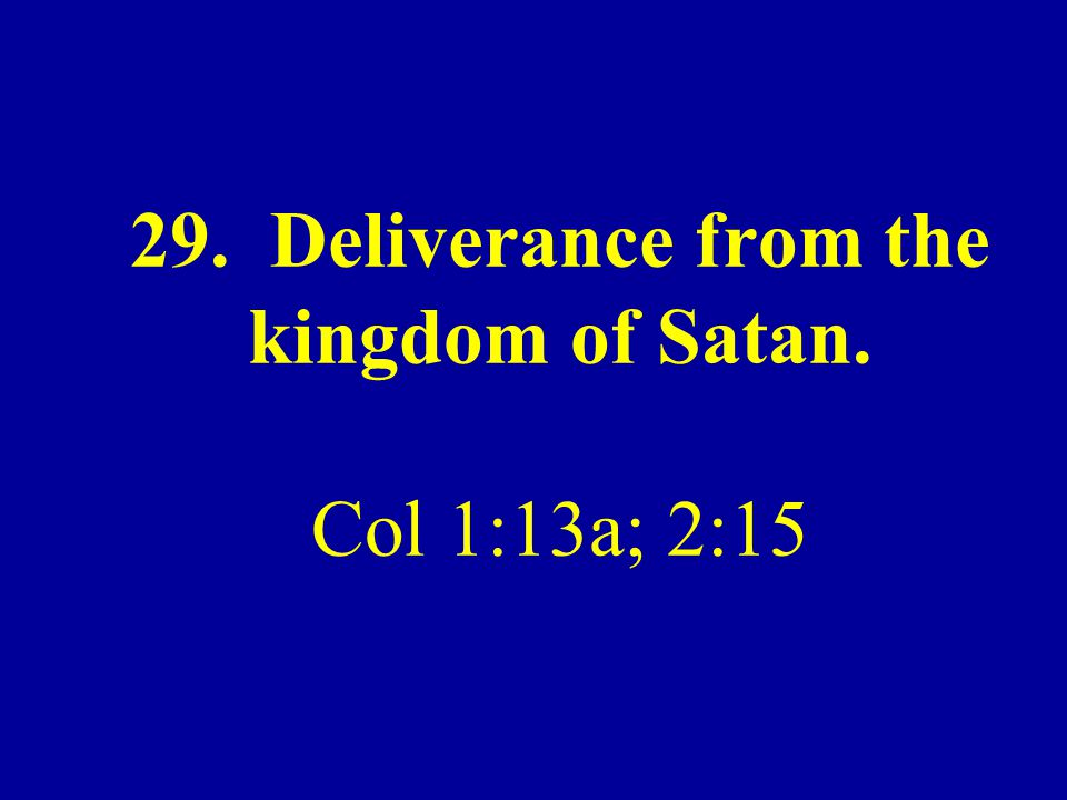 29. Deliverance from the kingdom of Satan. Col 1:13a; 2:15
