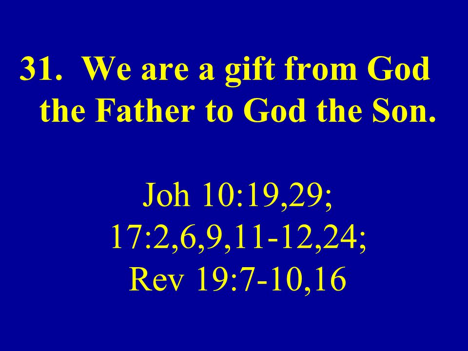 31. We are a gift from God the Father to God the Son