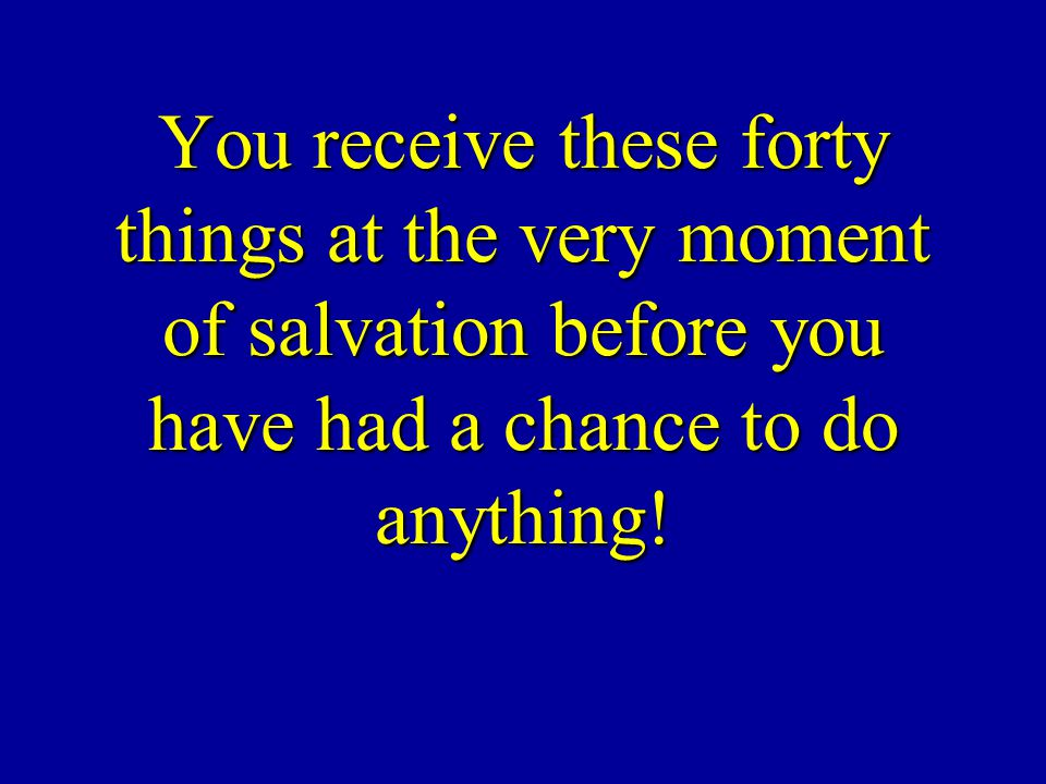 You receive these forty things at the very moment of salvation before you have had a chance to do anything!