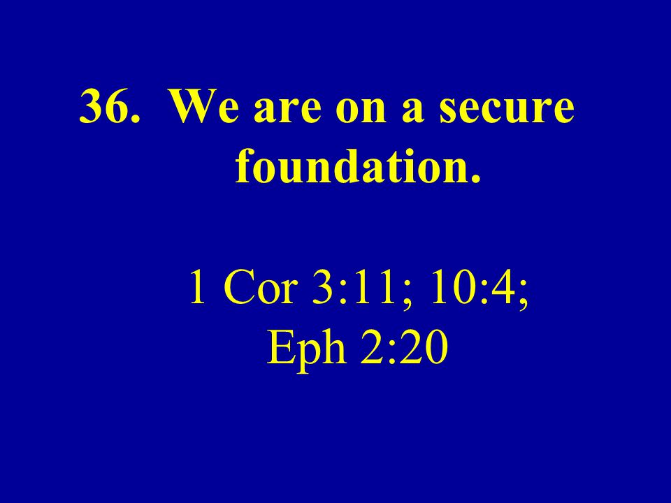 36. We are on a secure foundation. 1 Cor 3:11; 10:4; Eph 2:20
