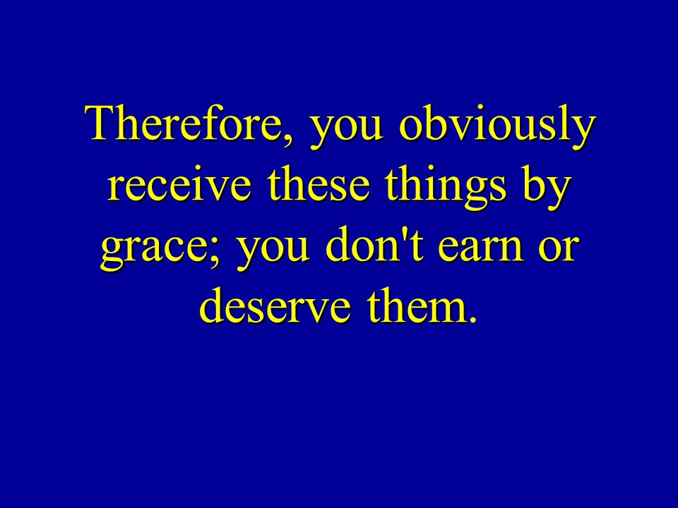 Therefore, you obviously receive these things by grace; you don t earn or deserve them.