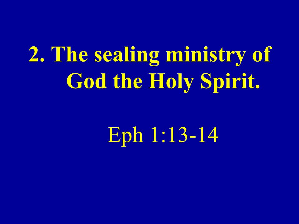2. The sealing ministry of God the Holy Spirit. Eph 1:13-14