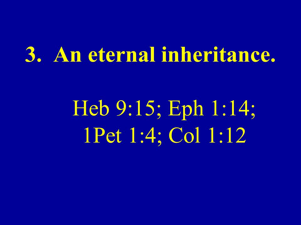 3. An eternal inheritance. Heb 9:15; Eph 1:14; 1Pet 1:4; Col 1:12