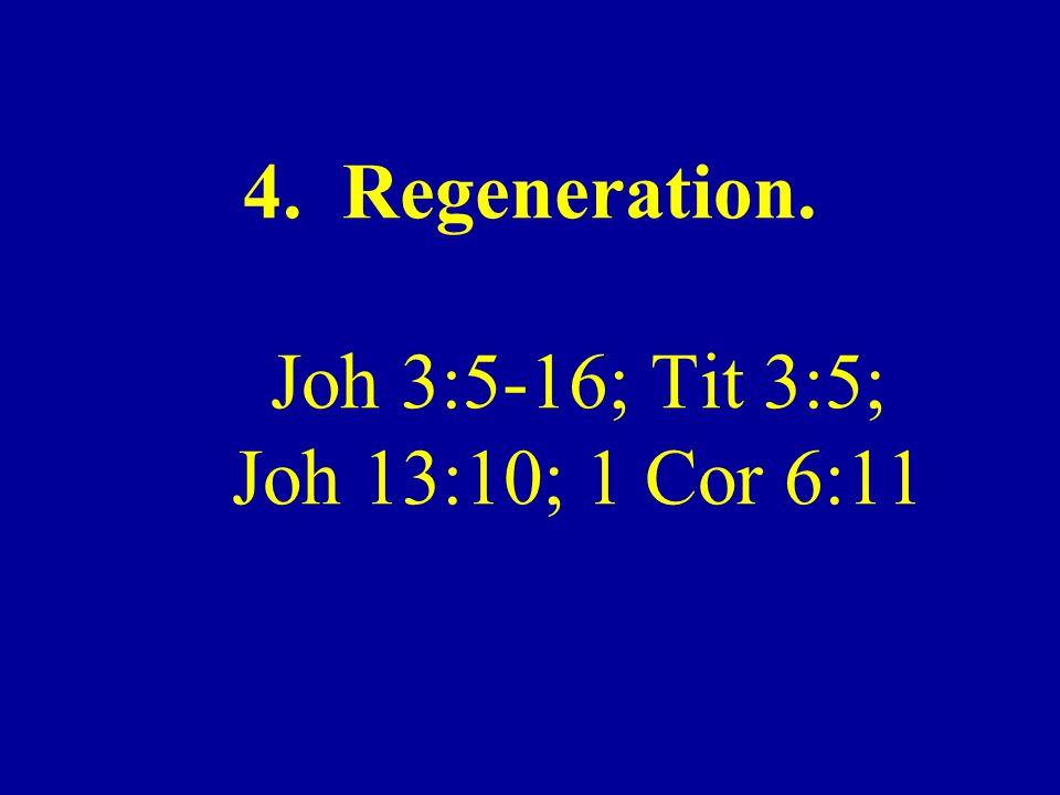 4. Regeneration. Joh 3:5-16; Tit 3:5; Joh 13:10; 1 Cor 6:11