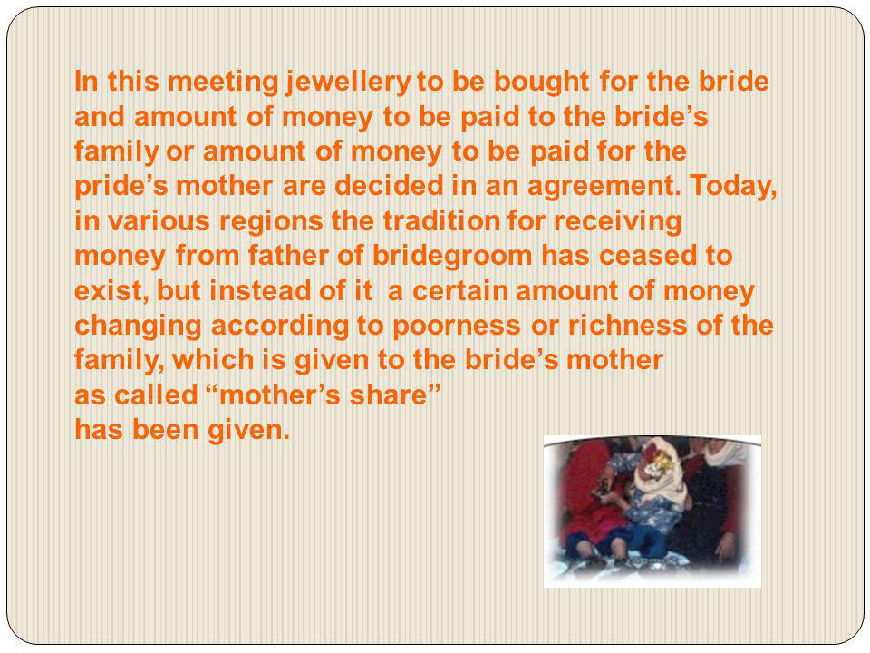 In this meeting jewellery to be bought for the bride and amount of money to be paid to the bride's family or amount of money to be paid for the pride's mother are decided in an agreement. Today, in various regions the tradition for receiving money from father of bridegroom has ceased to exist, but instead of it a certain amount of money changing according to poorness or richness of the family, which is given to the bride's mother
