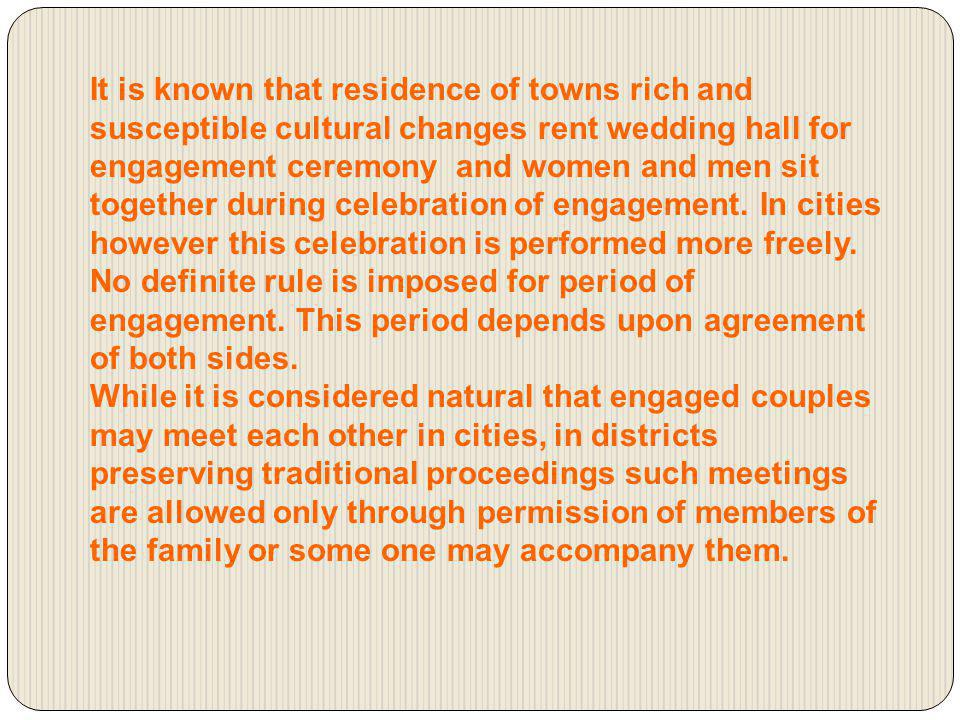 It is known that residence of towns rich and susceptible cultural changes rent wedding hall for engagement ceremony and women and men sit together during celebration of engagement. In cities however this celebration is performed more freely.