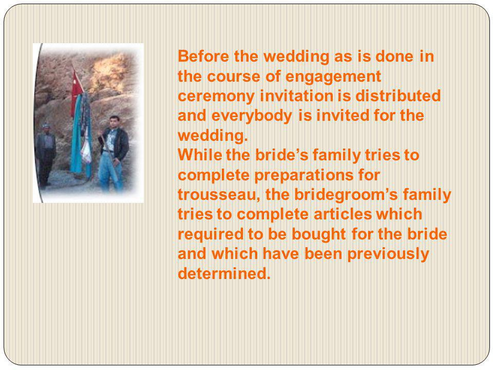 Before the wedding as is done in the course of engagement ceremony invitation is distributed and everybody is invited for the wedding.